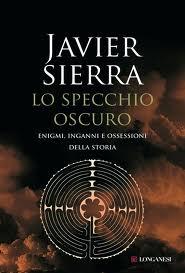 Lo specchio oscuro. Enigmi, inganni e ossessioni della storia – di Javier Sierra